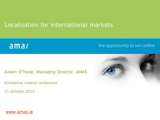 Localisation for international markets     Aileen O'Toole, Managing Director, AMAS  Enterprise Ireland conference  21 Octo...