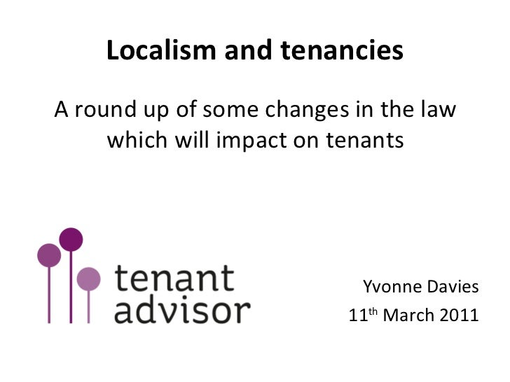 Localism and tenancies <ul><li>A round up of some changes in the law which will impact on tenants </li></ul><ul><li>Yvonne...