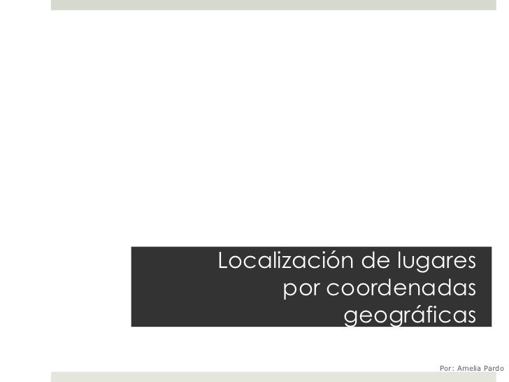 Localización de lugares      por coordenadas           geográficas                   Por: Amelia Pardo