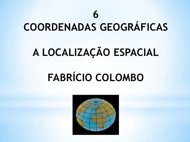6COORDENADAS GEOGRÁFICAS A LOCALIZAÇÃO ESPACIAL   FABRÍCIO COLOMBO