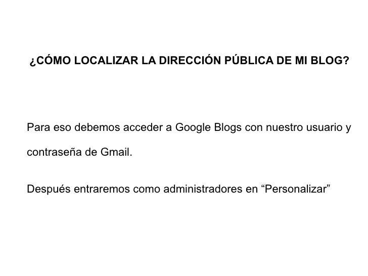 ¿CÓMO LOCALIZAR LA DIRECCIÓN PÚBLICA DE MI BLOG? Para eso debemos acceder a Google Blogs con nuestro usuario y contraseña ...