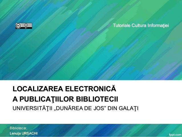 """Tutoriale Cultura Informaţiei  LOCALIZAREA ELECTRONICĂ A PUBLICAŢIILOR BIBLIOTECII UNIVERSITĂŢII """"DUNĂREA DE JOS"""" DIN GALA..."""