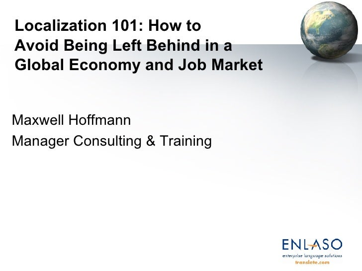 Localization 101: How to  Avoid Being Left Behind in a  Global Economy and Job Market Maxwell Hoffmann Manager Consulting ...
