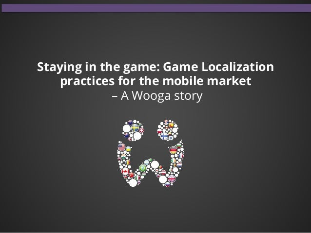 Staying in the game: Game Localization practices for the mobile market – A Wooga story