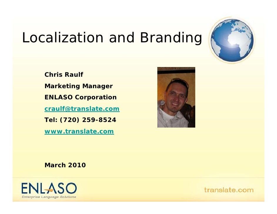 Localization and Branding     Chris Raulf    Marketing Manager    ENLASO Corporation    craulf@translate.com    Tel: (720)...