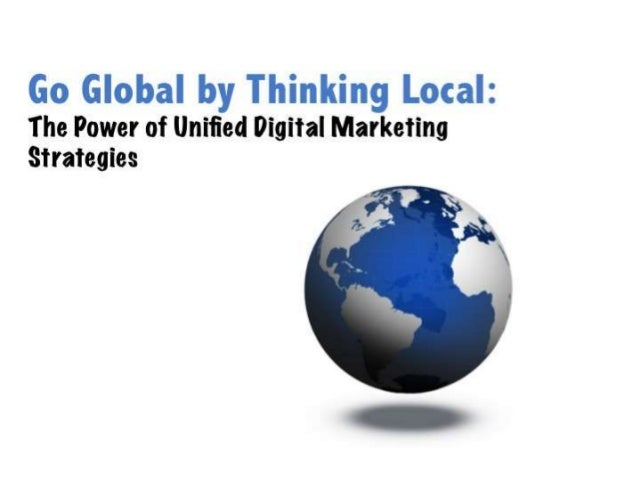 Go Global Think Local: The Power of Unified Digital Marketing Strategies