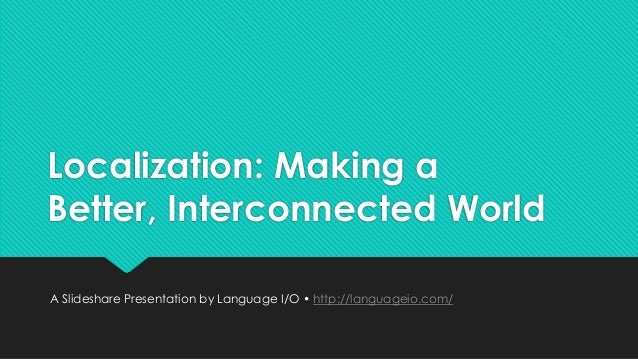 Localization: Making a Better, Interconnected World A Slideshare Presentation by Language I/O • http://languageio.com/