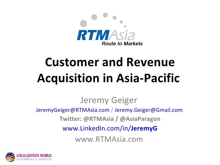Customer and Revenue Acquisition in Asia-Pacific   Jeremy Geiger  [email_address]  /  [email_address]   Twitter: @RTMAsia ...