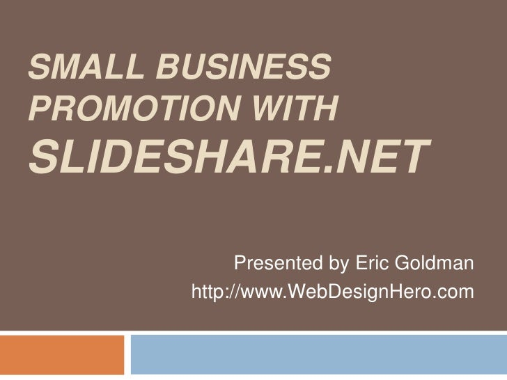 SMALL BUSINESS PROMOTION WITH SLIDESHARE.NET Presented by Eric Goldman http://www.WebDesignHero.com