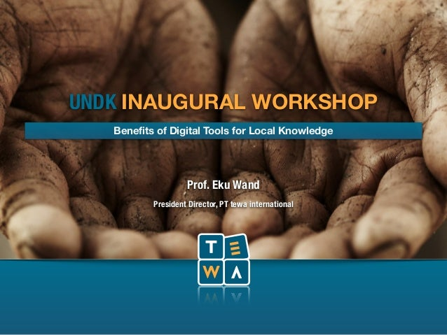 UNDK INAUGURAL WORKSHOP  Benefits of Digital Tools for Local Knowledge  Prof. Eku Wand  President Director, PT tewa intern...