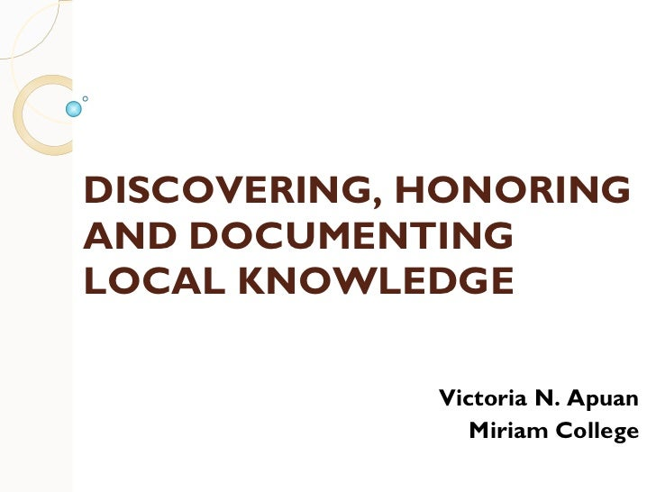 DISCOVERING, HONORING AND DOCUMENTING LOCAL KNOWLEDGE Victoria N. Apuan Miriam College