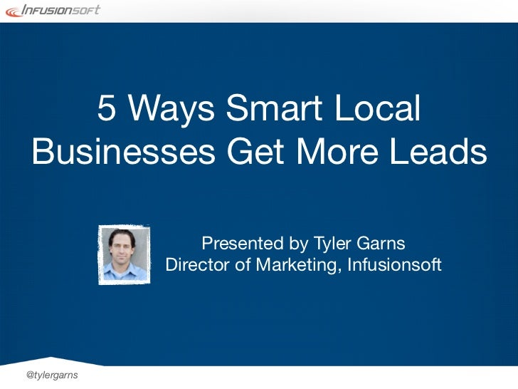 5 Ways Smart LocalBusinesses Get More Leads                  Presented by Tyler Garns              Director of Marketing, ...