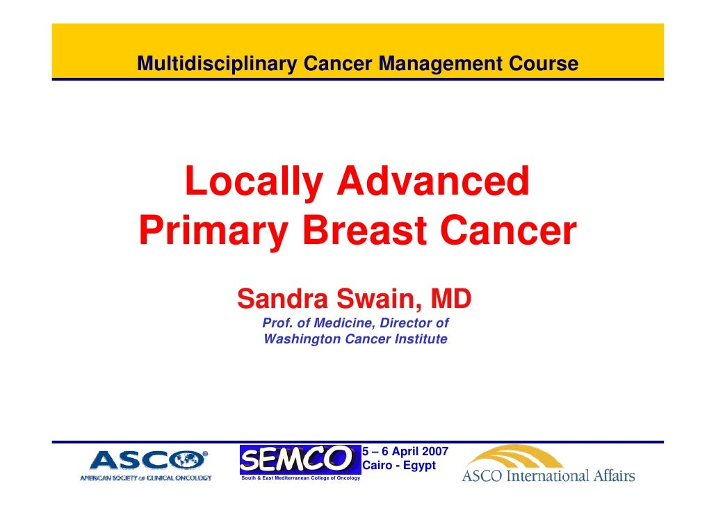 Multidisciplinary Cancer Management Course       Locally Advanced Primary Breast Cancer          Sandra Swain, MD         ...