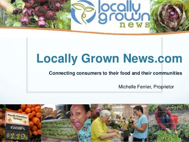 Locally Grown News.com Connecting consumers to their food and their communities Michelle Ferrier, Proprietor