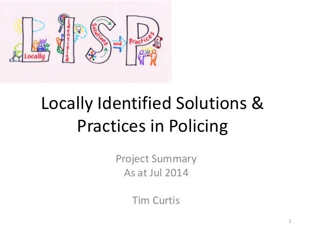 Locally Identified Solutions & Practices in Policing Project Summary As at Jul 2014 Tim Curtis 1