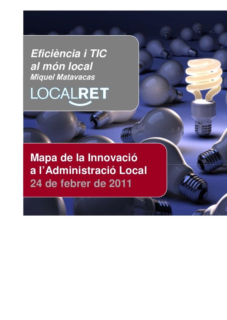 Eficiència i TICal món localMiquel MatavacasMapa de la Innovacióa l'Administració Local24 de febrer de 2011               ...