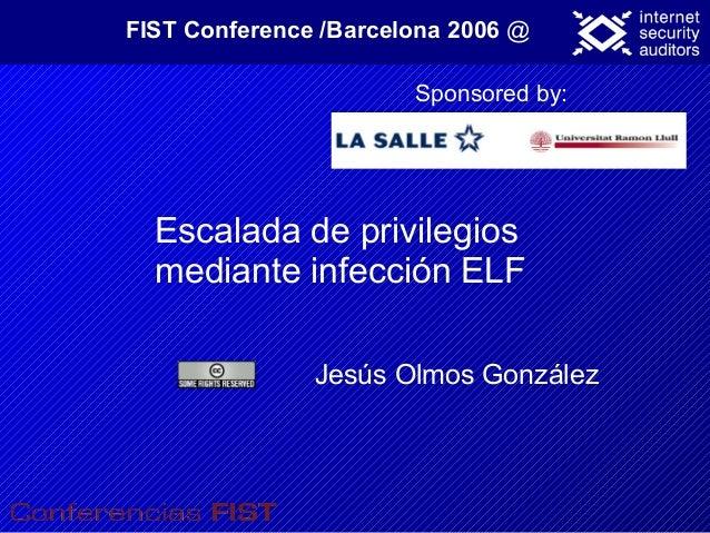 Jesús Olmos González FIST Conference /Barcelona 2006 @ Sponsored by: Escalada de privilegios mediante infección ELF