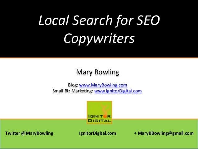 Local Search for SEO Copywriters Mary Bowling Blog: www.MaryBowling.com Small Biz Marketing: www.IgnitorDigital.com Twitte...