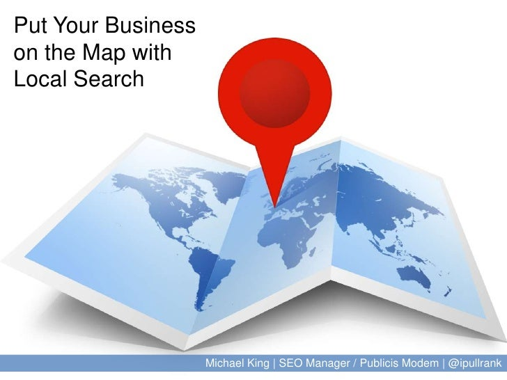 Put Your Business on the Map with Local Search<br />Michael King | SEO Manager / Publicis Modem | @ipullrank<br />