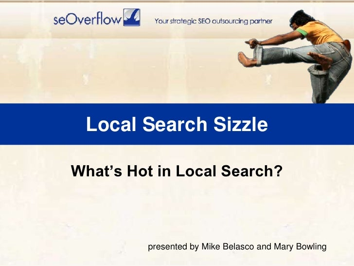 Local Search Sizzle<br />What's Hot in Local Search?<br />presented by Mike Belasco and Mary Bowling<br />