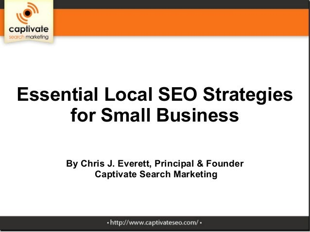 Essential Local SEO Strategies for Small Business By Chris J. Everett, Principal & Founder Captivate Search Marketing