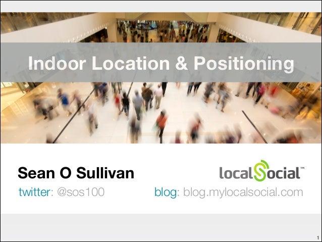Indoor Location & Positioning  Sean O Sullivan twitter: @sos100  blog: blog.mylocalsocial.com  !1