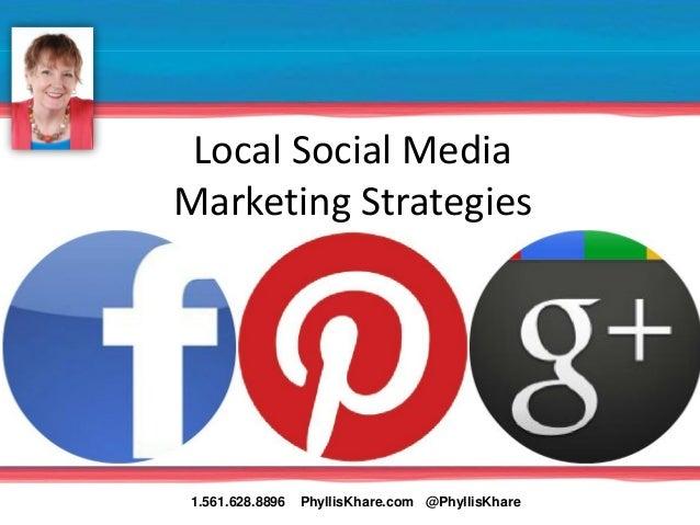 Local Social MediaMarketing Strategies1.561.628.8896   PhyllisKhare.com @PhyllisKhare