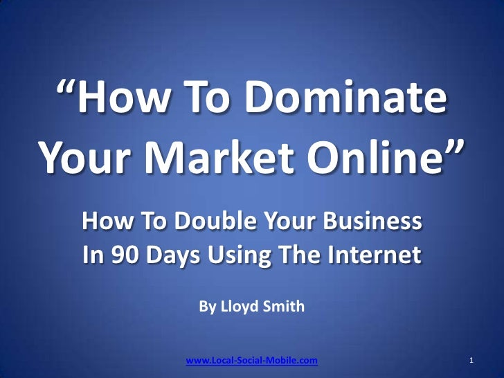 """How To Dominate Your Market Online""How To Double Your Business In 90 Days Using The InternetBy Lloyd Smith<br />1<br />ww..."