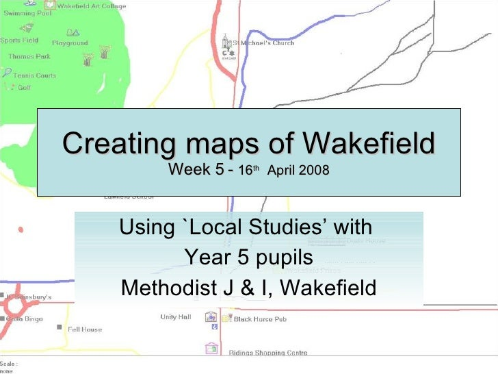 Creating maps of Wakefield Week 5 -  16 th   April 2008 Using `Local Studies' with  Year 5 pupils Methodist J & I, Wakefield