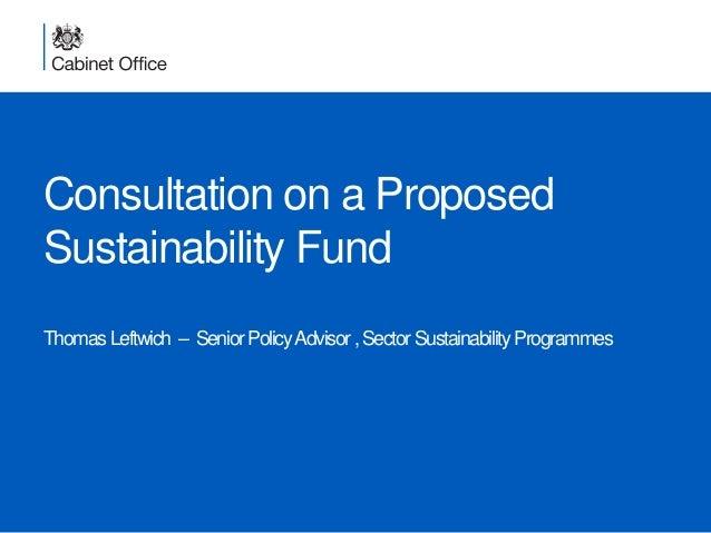 Consultation on a Proposed Sustainability Fund ThomasLeftwich – SeniorPolicyAdvisor,SectorSustainabilityProgrammes