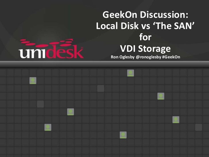 GeekOn Discussion:Local Disk vs 'The SAN'          for      VDI Storage   Ron Oglesby @ronoglesby #GeekOn