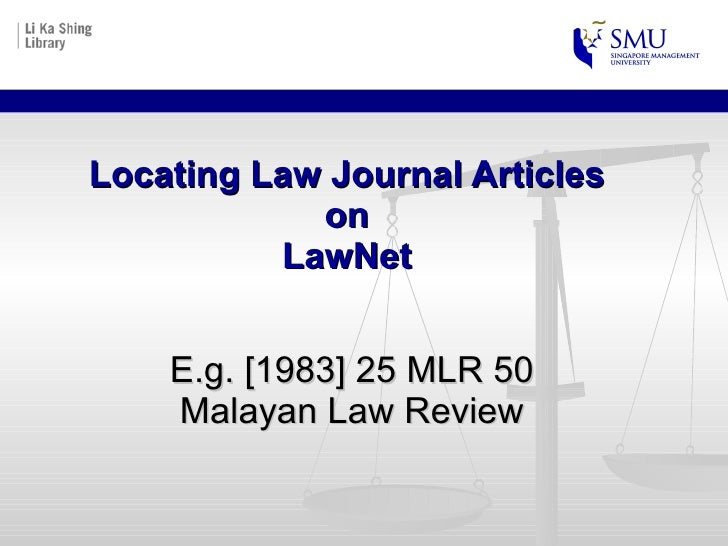 Locating Law Journal Articles  on  LawNet  E.g. [1983] 25 MLR 50 Malayan Law Review