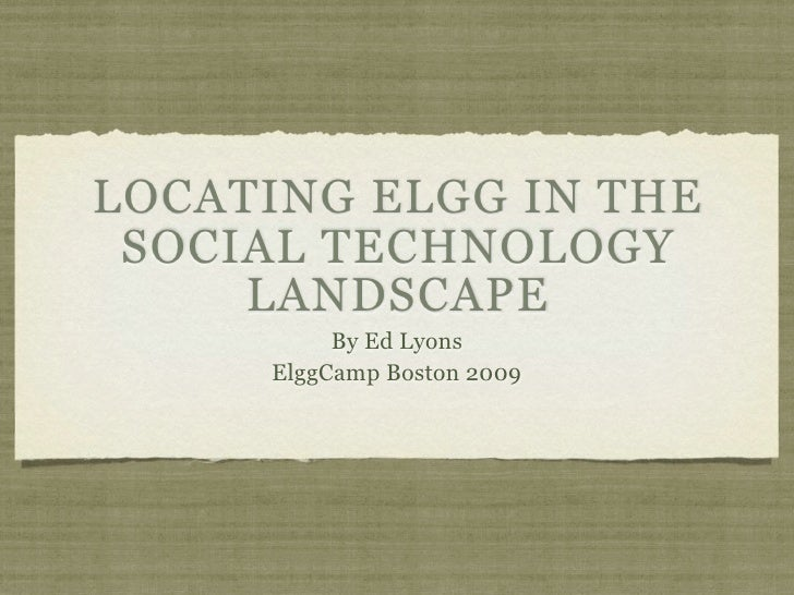 LOCATING ELGG IN THE  SOCIAL TECHNOLOGY      LANDSCAPE           By Ed Lyons      ElggCamp Boston 2009