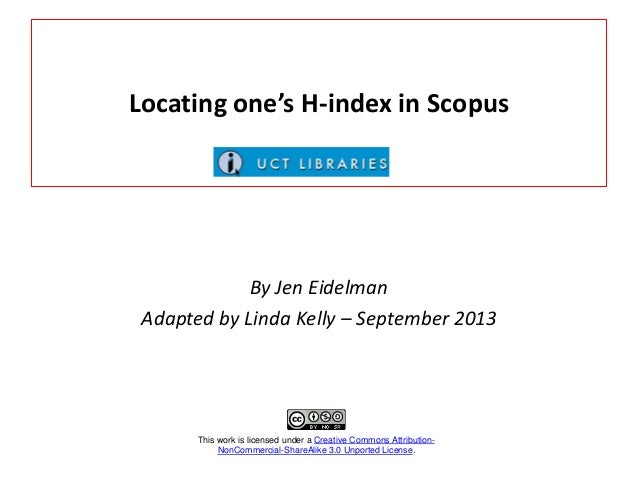 Locating one's H-index in Scopus By Jen Eidelman Adapted by Linda Kelly – September 2013 This work is licensed under a Cre...
