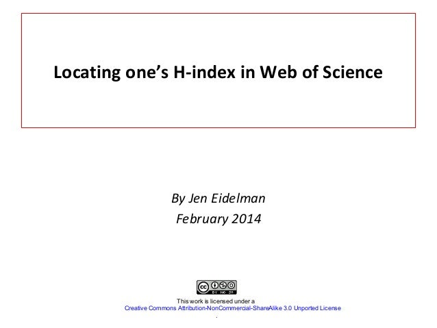 Locating one's H-index in Web of Science  By Jen Eidelman February 2014  This work is licensed under a Creative Commons At...
