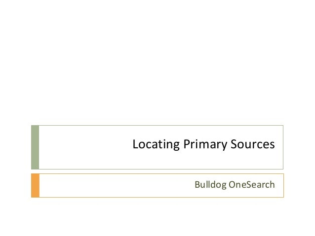Locating Primary Sources          Bulldog OneSearch