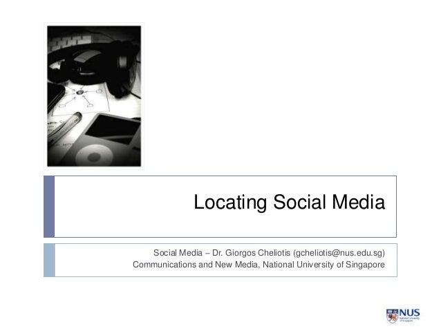 Locating Social Media Social Media – Dr. Giorgos Cheliotis (gcheliotis@nus.edu.sg) Communications and New Media, National ...