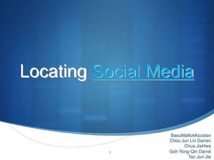 Locating Social Media<br />BasuMallickKoustav<br />Choo Jun Lin Darren<br />Chua JiaHwa<br />Goh Yong-Qin Darrel<br />Tan ...