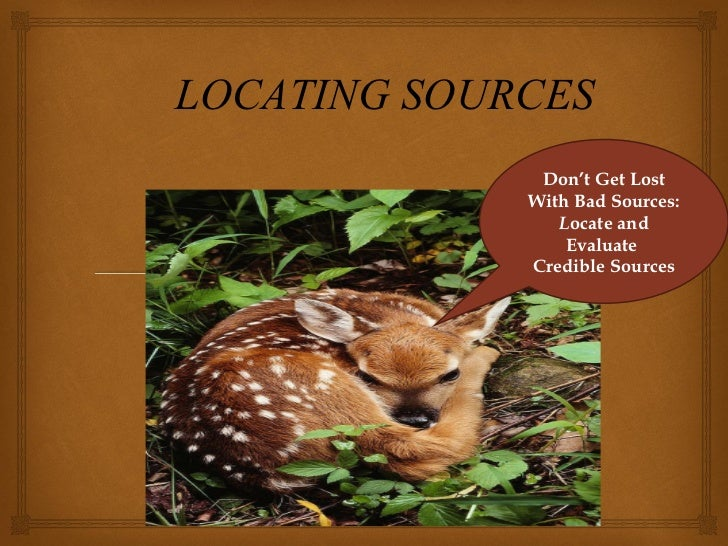 Don't Get Lost With Bad Sources: L ocate and Evaluate  Credible Sources LOCATING SOURCES