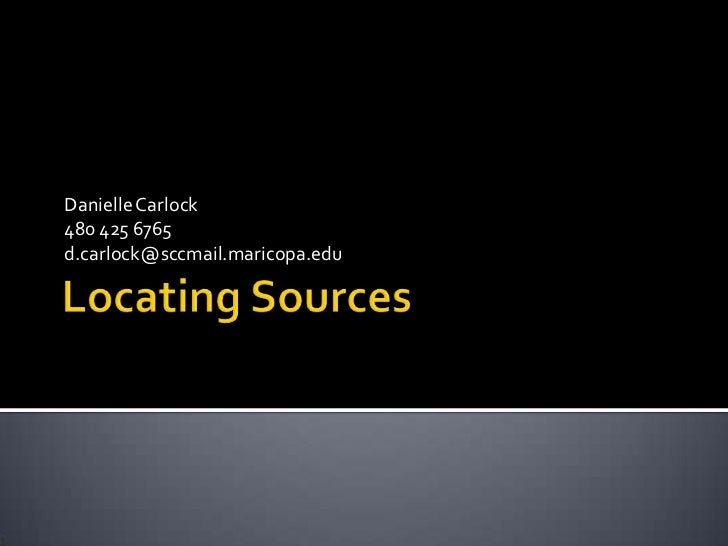 Locating Sources<br />Danielle Carlock<br />480 425 6765<br />d.carlock@sccmail.maricopa.edu<br />