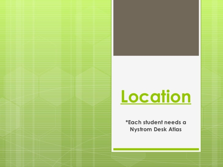 Location *Each student needs a Nystrom Desk Atlas