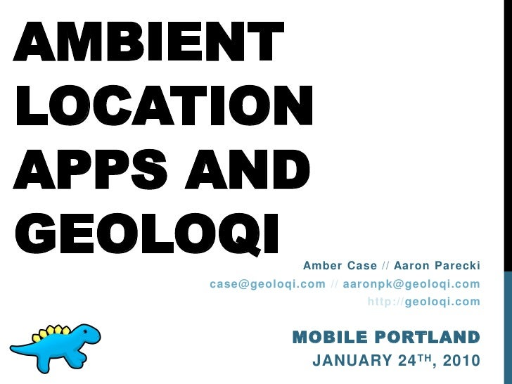 AMBIENTLOCATIONAPPS ANDGEOLOQI           Amber Case // Aaron Parecki     case@geoloqi.com // aaronpk@geoloqi.com          ...