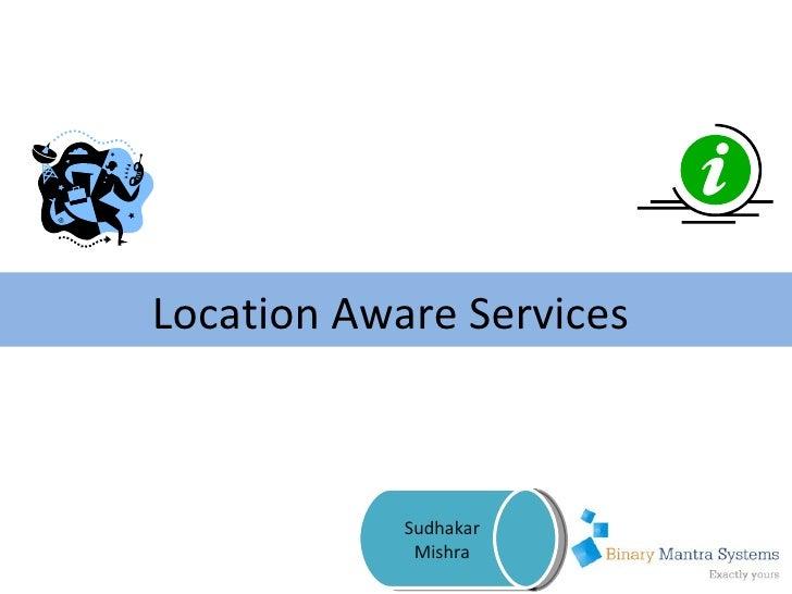 Location Aware Services  Sudhakar Mishra
