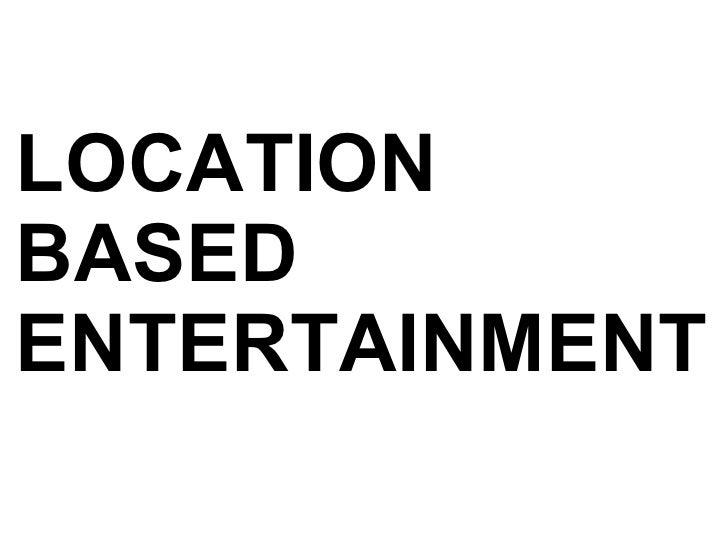 LOCATION  BASED ENTERTAINMENT