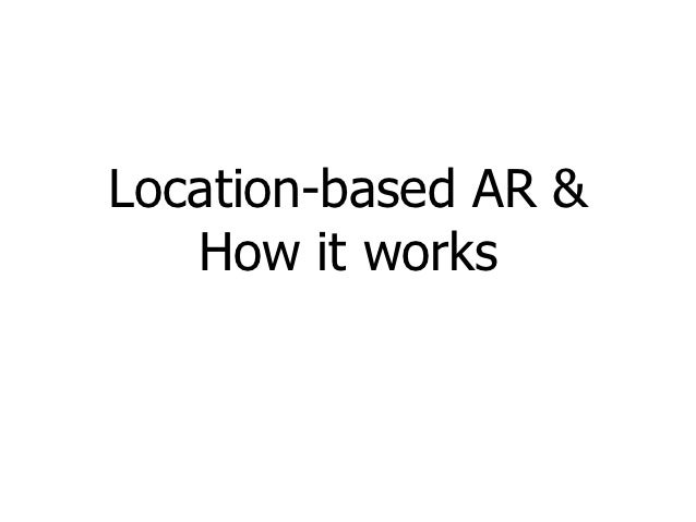 Location-based AR &   How it works