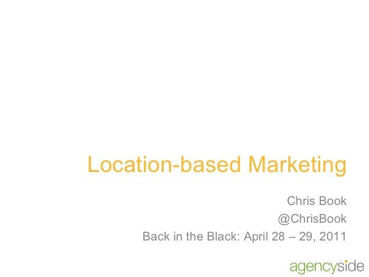 Location-based Marketing Chris Book @ChrisBook Back in the Black: April 28 – 29, 2011