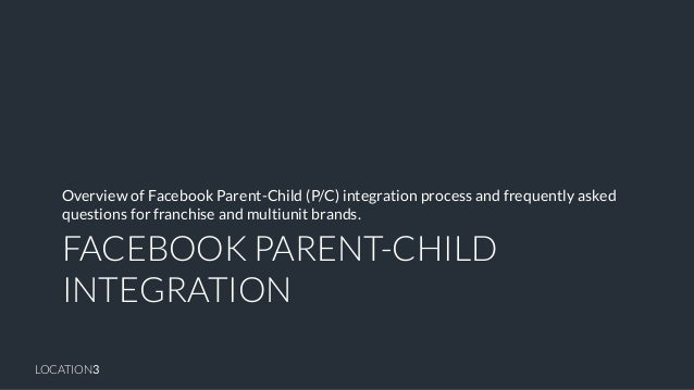 LOCATION3  FACEBOOK PARENT-CHILD INTEGRATION  Overview of Facebook Parent-Child (P/C) integration process and frequently a...