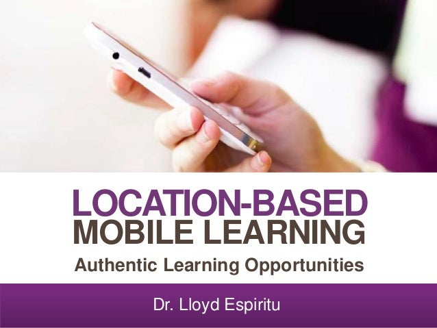 LOCATION-BASED MOBILE LEARNING Authentic Learning Opportunities Dr. Lloyd Espiritu