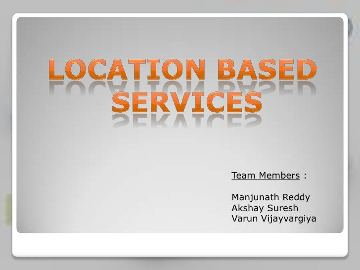 Location based <br />services<br />Team Members :<br />Manjunath Reddy<br />Akshay Suresh<br />Varun Vijayvargiya<br />