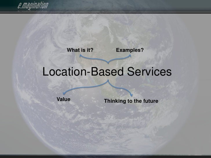 What is it?<br />Examples?<br />Location-Based Services<br />Value<br />Thinking to the future<br />